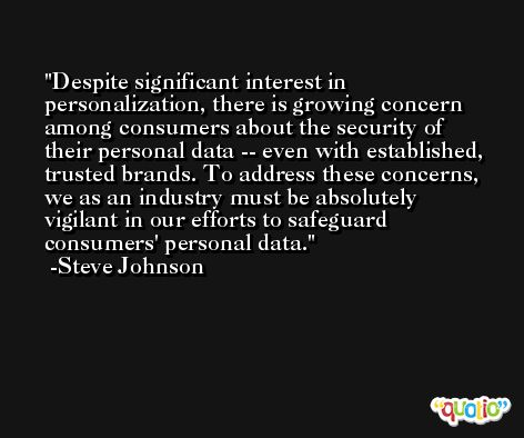 Despite significant interest in personalization, there is growing concern among consumers about the security of their personal data -- even with established, trusted brands. To address these concerns, we as an industry must be absolutely vigilant in our efforts to safeguard consumers' personal data. -Steve Johnson