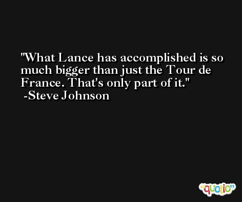 What Lance has accomplished is so much bigger than just the Tour de France. That's only part of it. -Steve Johnson