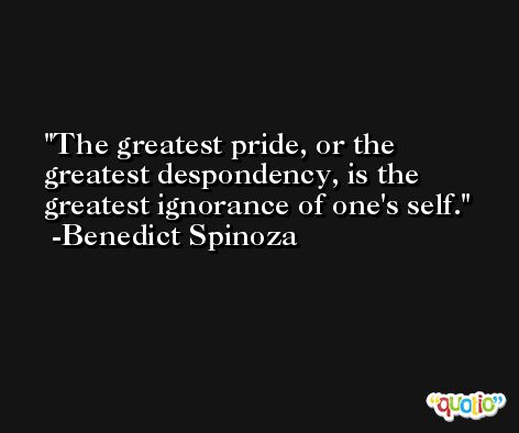 The greatest pride, or the greatest despondency, is the greatest ignorance of one's self. -Benedict Spinoza