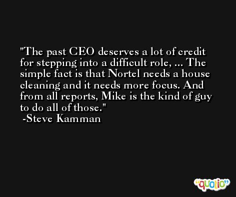 The past CEO deserves a lot of credit for stepping into a difficult role, ... The simple fact is that Nortel needs a house cleaning and it needs more focus. And from all reports, Mike is the kind of guy to do all of those. -Steve Kamman