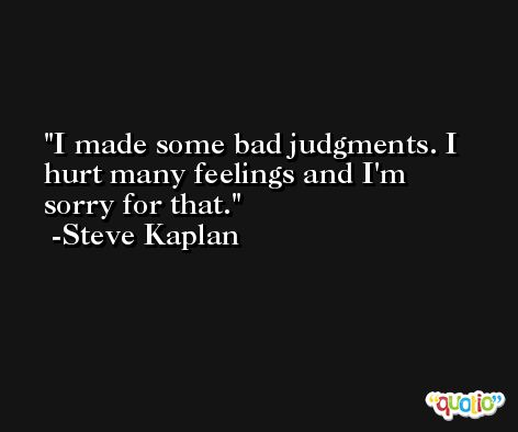 I made some bad judgments. I hurt many feelings and I'm sorry for that. -Steve Kaplan