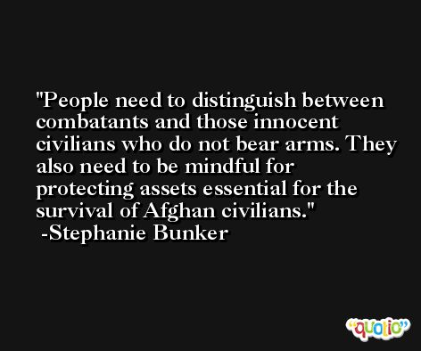 People need to distinguish between combatants and those innocent civilians who do not bear arms. They also need to be mindful for protecting assets essential for the survival of Afghan civilians. -Stephanie Bunker