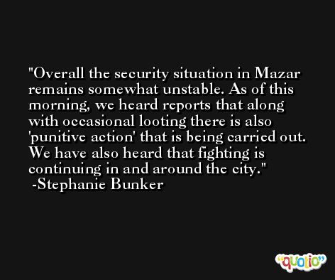 Overall the security situation in Mazar remains somewhat unstable. As of this morning, we heard reports that along with occasional looting there is also 'punitive action' that is being carried out. We have also heard that fighting is continuing in and around the city. -Stephanie Bunker