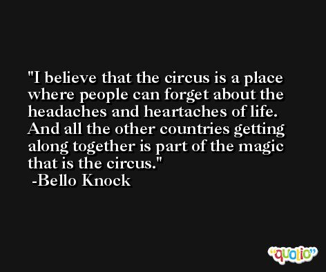 I believe that the circus is a place where people can forget about the headaches and heartaches of life. And all the other countries getting along together is part of the magic that is the circus. -Bello Knock