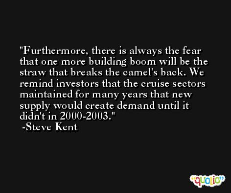 Furthermore, there is always the fear that one more building boom will be the straw that breaks the camel's back. We remind investors that the cruise sectors maintained for many years that new supply would create demand until it didn't in 2000-2003. -Steve Kent