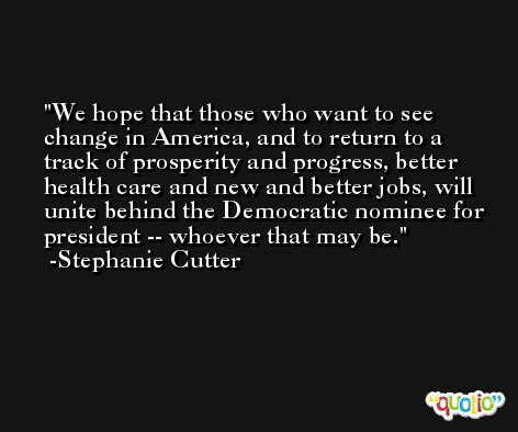 We hope that those who want to see change in America, and to return to a track of prosperity and progress, better health care and new and better jobs, will unite behind the Democratic nominee for president -- whoever that may be. -Stephanie Cutter