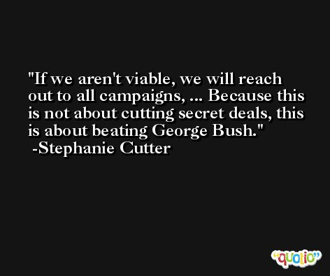 If we aren't viable, we will reach out to all campaigns, ... Because this is not about cutting secret deals, this is about beating George Bush. -Stephanie Cutter