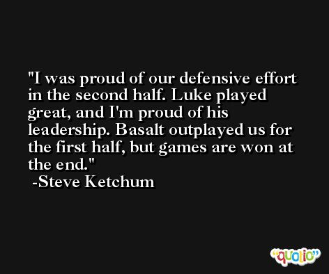 I was proud of our defensive effort in the second half. Luke played great, and I'm proud of his leadership. Basalt outplayed us for the first half, but games are won at the end. -Steve Ketchum