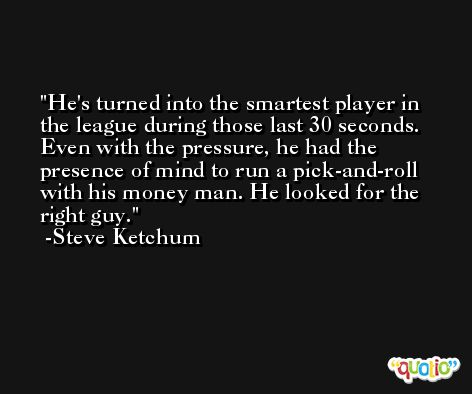 He's turned into the smartest player in the league during those last 30 seconds. Even with the pressure, he had the presence of mind to run a pick-and-roll with his money man. He looked for the right guy. -Steve Ketchum
