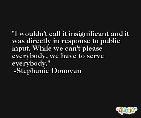 I wouldn't call it insignificant and it was directly in response to public input. While we can't please everybody, we have to serve everybody. -Stephanie Donovan