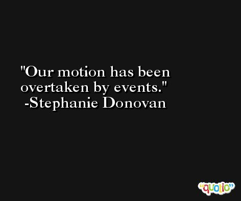Our motion has been overtaken by events. -Stephanie Donovan