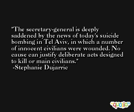 The secretary-general is deeply saddened by the news of today's suicide bombing in Tel Aviv, in which a number of innocent civilians were wounded. No cause can justify deliberate acts designed to kill or main civilians. -Stephanie Dujarric