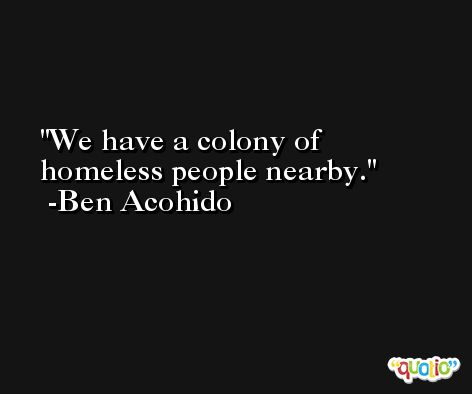We have a colony of homeless people nearby. -Ben Acohido