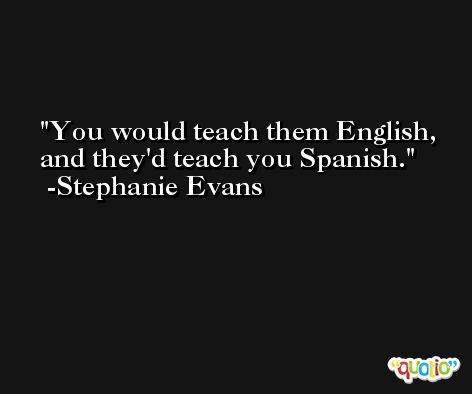 You would teach them English, and they'd teach you Spanish. -Stephanie Evans