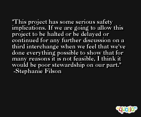 This project has some serious safety implications. If we are going to allow this project to be halted or be delayed or continued for any further discussion on a third interchange when we feel that we've done everything possible to show that for many reasons it is not feasible, I think it would be poor stewardship on our part. -Stephanie Filson