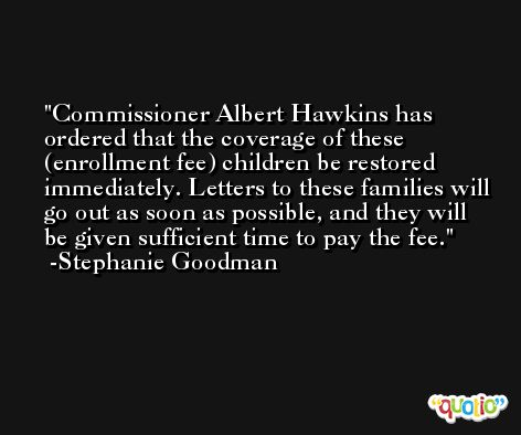 Commissioner Albert Hawkins has ordered that the coverage of these (enrollment fee) children be restored immediately. Letters to these families will go out as soon as possible, and they will be given sufficient time to pay the fee. -Stephanie Goodman