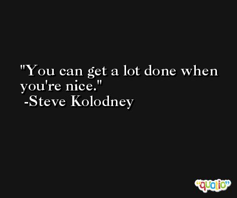 You can get a lot done when you're nice. -Steve Kolodney