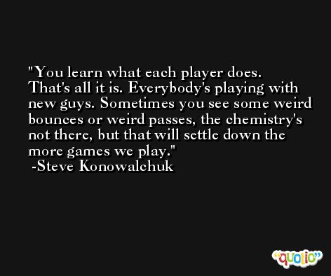 You learn what each player does. That's all it is. Everybody's playing with new guys. Sometimes you see some weird bounces or weird passes, the chemistry's not there, but that will settle down the more games we play. -Steve Konowalchuk