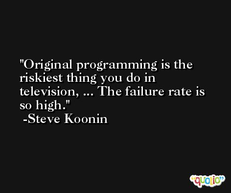 Original programming is the riskiest thing you do in television, ... The failure rate is so high. -Steve Koonin
