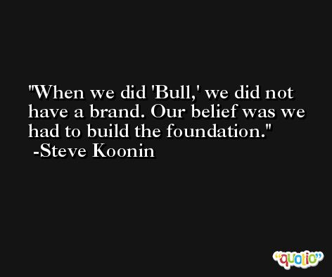 When we did 'Bull,' we did not have a brand. Our belief was we had to build the foundation. -Steve Koonin