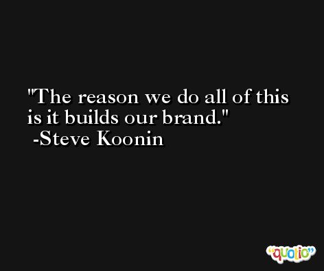The reason we do all of this is it builds our brand. -Steve Koonin