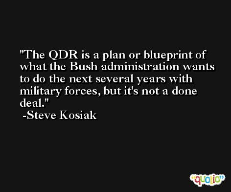 The QDR is a plan or blueprint of what the Bush administration wants to do the next several years with military forces, but it's not a done deal. -Steve Kosiak