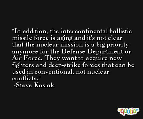 In addition, the intercontinental ballistic missile force is aging and it's not clear that the nuclear mission is a big priority anymore for the Defense Department or Air Force. They want to acquire new fighters and deep-strike forces that can be used in conventional, not nuclear conflicts. -Steve Kosiak