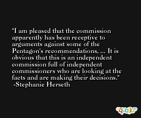 I am pleased that the commission apparently has been receptive to arguments against some of the Pentagon's recommendations, ... It is obvious that this is an independent commission full of independent commissioners who are looking at the facts and are making their decisions. -Stephanie Herseth