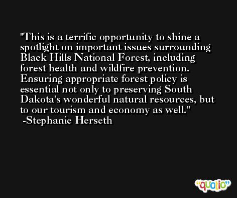 This is a terrific opportunity to shine a spotlight on important issues surrounding Black Hills National Forest, including forest health and wildfire prevention. Ensuring appropriate forest policy is essential not only to preserving South Dakota's wonderful natural resources, but to our tourism and economy as well. -Stephanie Herseth