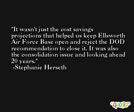 It wasn't just the cost savings projections that helped us keep Ellsworth Air Force Base open and reject the DOD recommendation to close it. It was also the consolidation issue and looking ahead 20 years. -Stephanie Herseth