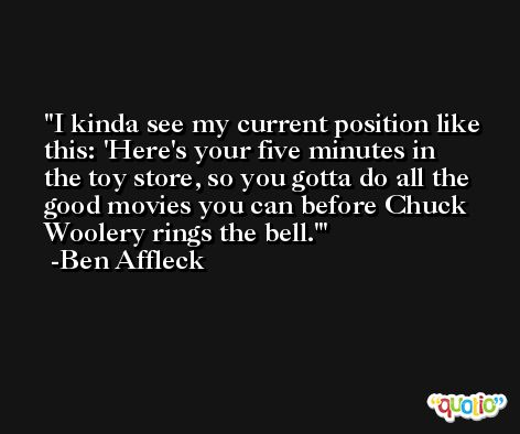 I kinda see my current position like this: 'Here's your five minutes in the toy store, so you gotta do all the good movies you can before Chuck Woolery rings the bell.' -Ben Affleck
