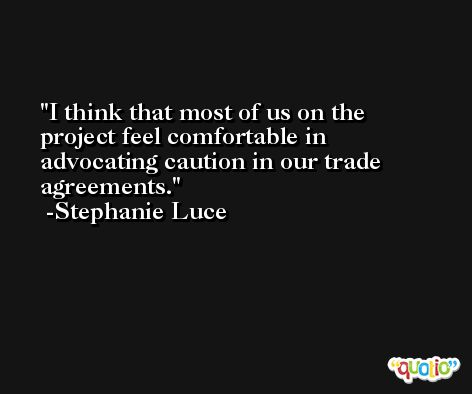 I think that most of us on the project feel comfortable in advocating caution in our trade agreements. -Stephanie Luce