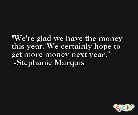 We're glad we have the money this year. We certainly hope to get more money next year. -Stephanie Marquis