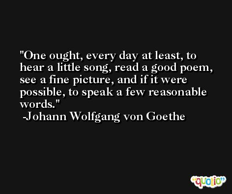 One ought, every day at least, to hear a little song, read a good poem, see a fine picture, and if it were possible, to speak a few reasonable words. -Johann Wolfgang von Goethe