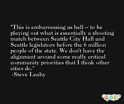 This is embarrassing as hell -- to be playing out what is essentially a shooting match between Seattle City Hall and Seattle legislators before the 6 million people of the state. We don't have the alignment around some really critical community priorities that I think other cities do. -Steve Leahy