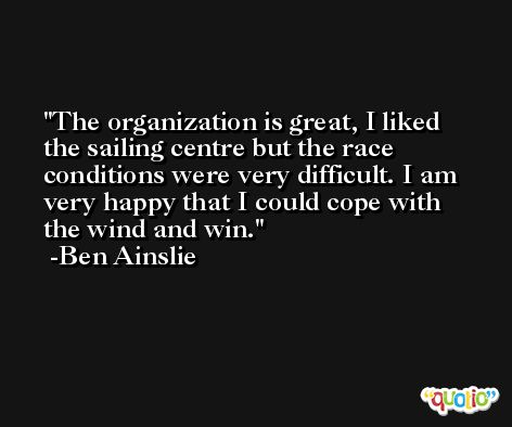 The organization is great, I liked the sailing centre but the race conditions were very difficult. I am very happy that I could cope with the wind and win. -Ben Ainslie