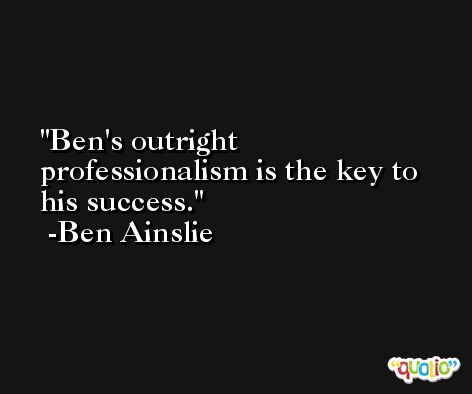 Ben's outright professionalism is the key to his success. -Ben Ainslie