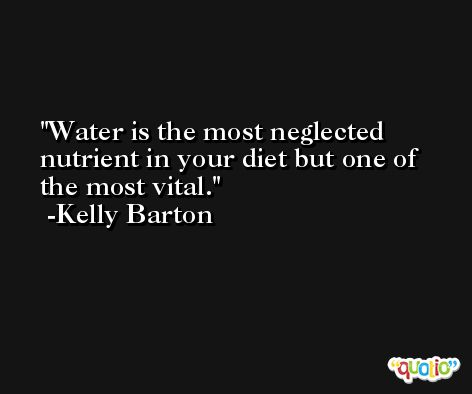Water is the most neglected nutrient in your diet but one of the most vital. -Kelly Barton
