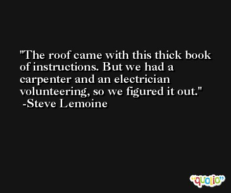 The roof came with this thick book of instructions. But we had a carpenter and an electrician volunteering, so we figured it out. -Steve Lemoine
