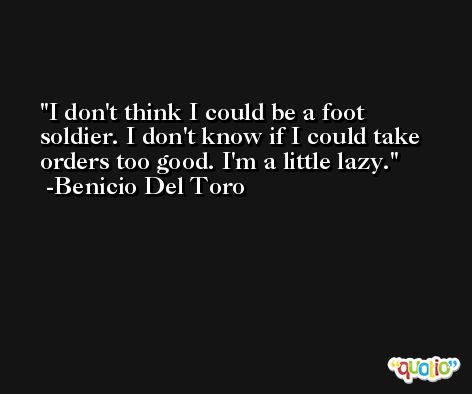I don't think I could be a foot soldier. I don't know if I could take orders too good. I'm a little lazy. -Benicio Del Toro