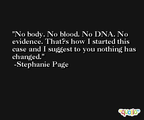 No body. No blood. No DNA. No evidence. That?s how I started this case and I suggest to you nothing has changed. -Stephanie Page