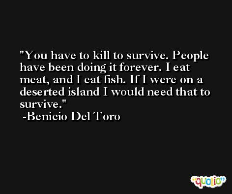 You have to kill to survive. People have been doing it forever. I eat meat, and I eat fish. If I were on a deserted island I would need that to survive. -Benicio Del Toro