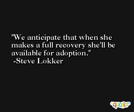 We anticipate that when she makes a full recovery she'll be available for adoption. -Steve Lokker