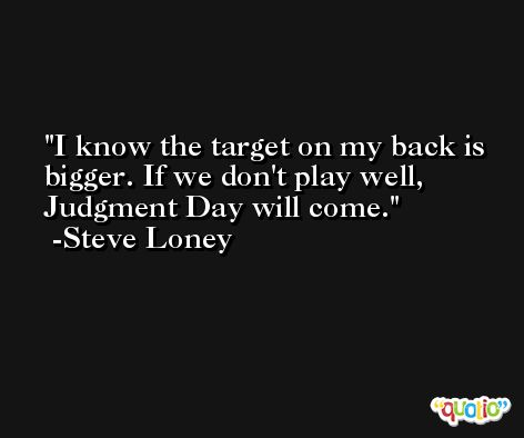 I know the target on my back is bigger. If we don't play well, Judgment Day will come. -Steve Loney