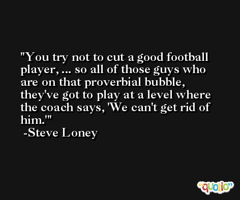 You try not to cut a good football player, ... so all of those guys who are on that proverbial bubble, they've got to play at a level where the coach says, 'We can't get rid of him.' -Steve Loney