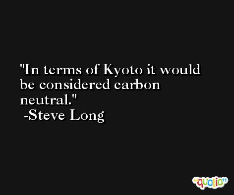 In terms of Kyoto it would be considered carbon neutral. -Steve Long