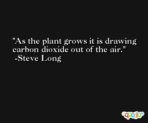 As the plant grows it is drawing carbon dioxide out of the air. -Steve Long