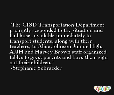 The CISD Transportation Department promptly responded to the situation and had buses available immediately to transport students, along with their teachers, to Alice Johnson Junior High. AJJH and Harvey Brown staff organized tables to greet parents and have them sign out their children. -Stephanie Schraeder