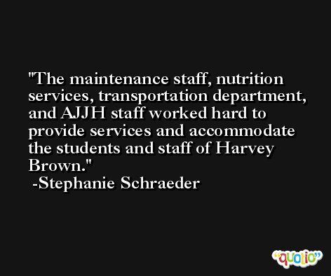 The maintenance staff, nutrition services, transportation department, and AJJH staff worked hard to provide services and accommodate the students and staff of Harvey Brown. -Stephanie Schraeder