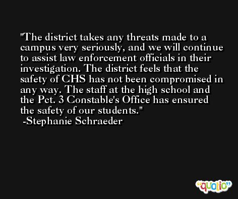 The district takes any threats made to a campus very seriously, and we will continue to assist law enforcement officials in their investigation. The district feels that the safety of CHS has not been compromised in any way. The staff at the high school and the Pct. 3 Constable's Office has ensured the safety of our students. -Stephanie Schraeder